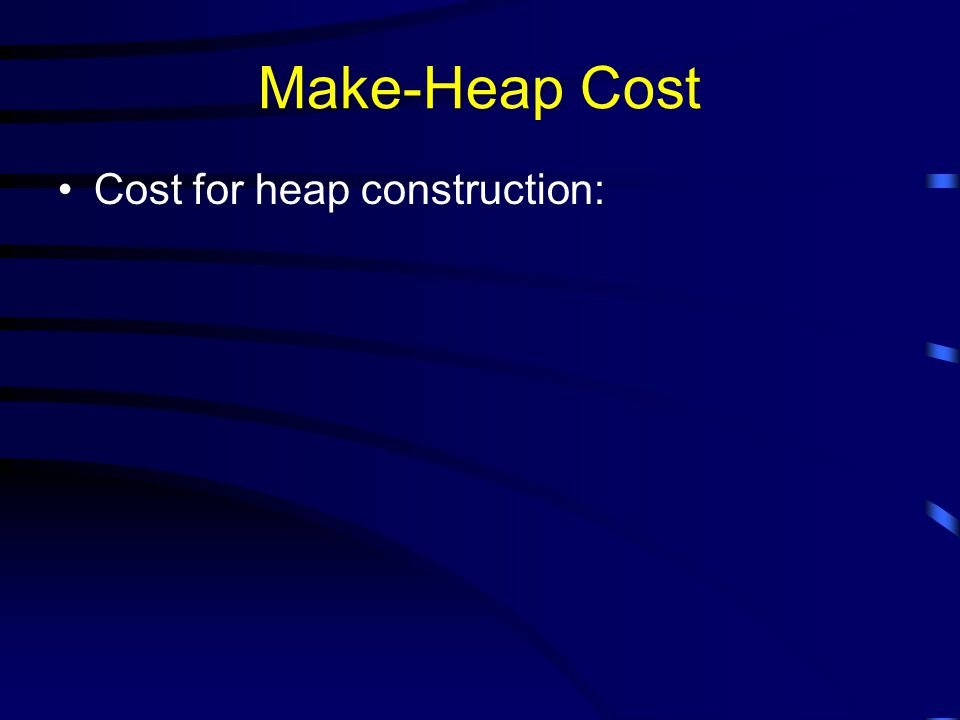 Make-Heap Cost Cost for heap construction: