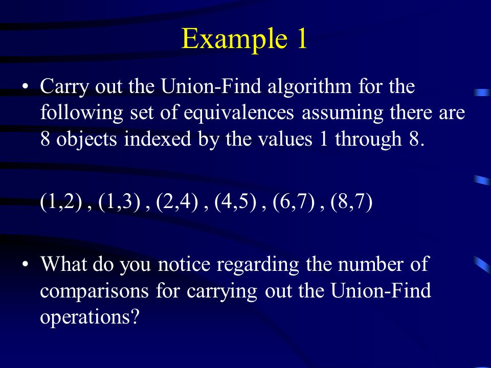 Example 1 Carry out the Union-Find algorithm for the following set of equivalences assuming there are 8 objects indexed by the values 1 through 8.
