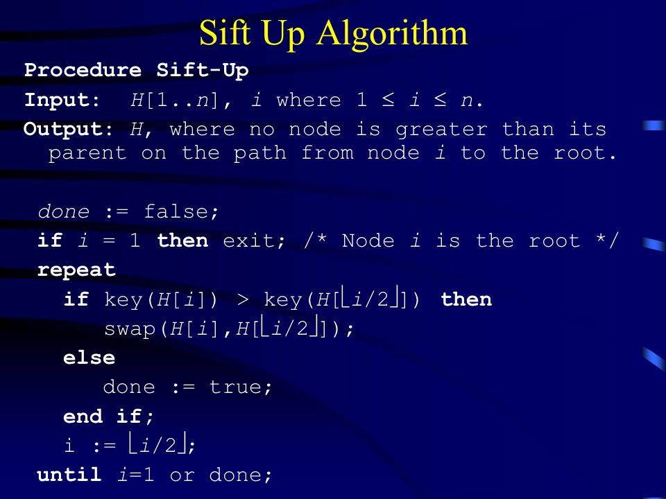 Sift Up Algorithm Procedure Sift-Up Input: H[1..n], i where 1  i  n.