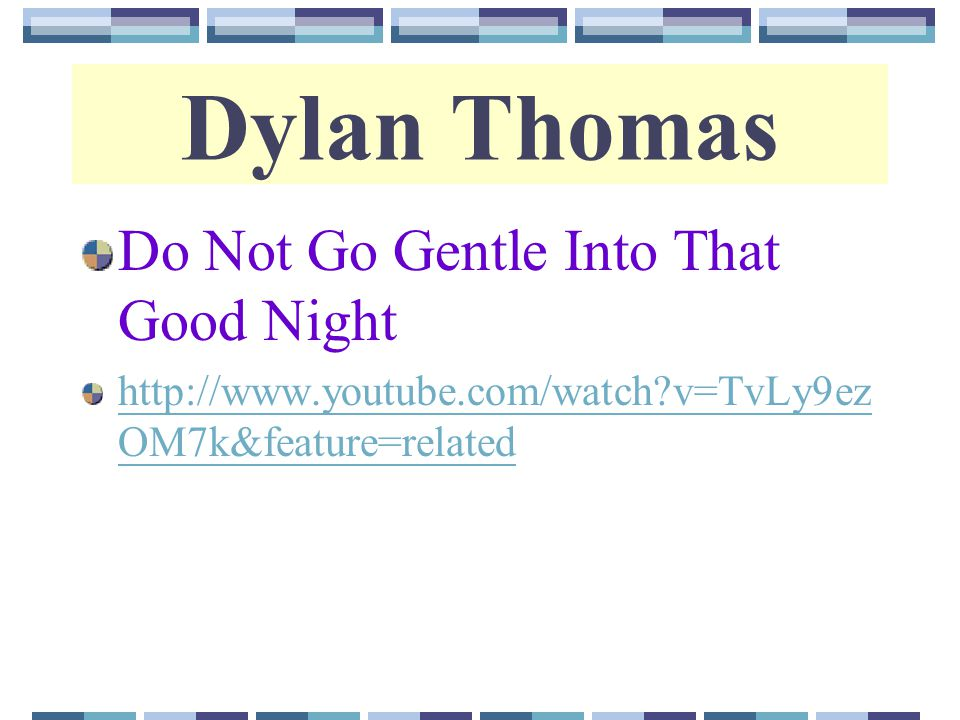a study of do not go gentle into that good night by dylan thomas Dylan thomas's do not go gentle into that good night is written in which of the following forms villanelle a comparision between two things- made by the poet to help the participant perveive new aspects of one or both of them is called.
