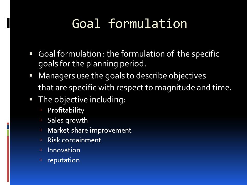 Goal formulation Goal formulation : the formulation of the specific goals for the planning period.