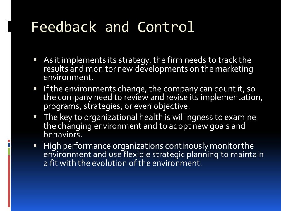 Feedback and Control As it implements its strategy, the firm needs to track the results and monitor new developments on the marketing environment.
