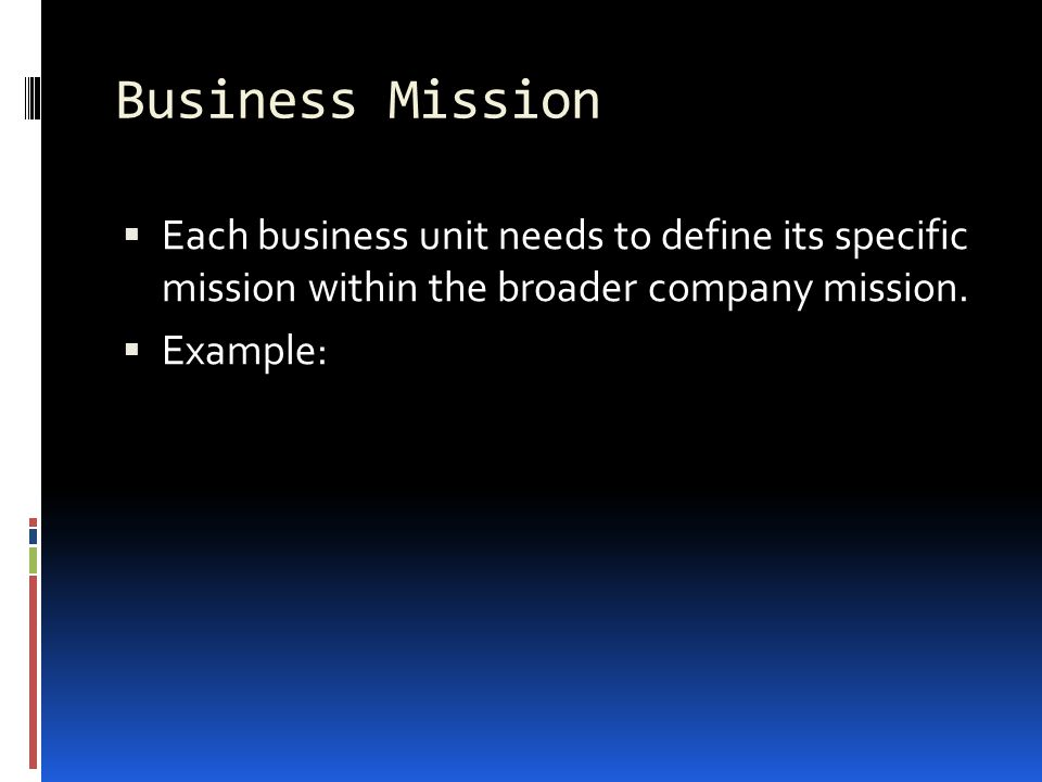 Business Mission Each business unit needs to define its specific mission within the broader company mission.