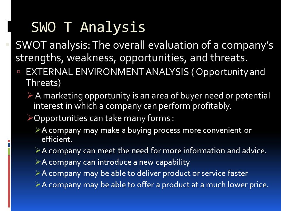 SWO T Analysis SWOT analysis: The overall evaluation of a company's strengths, weakness, opportunities, and threats.