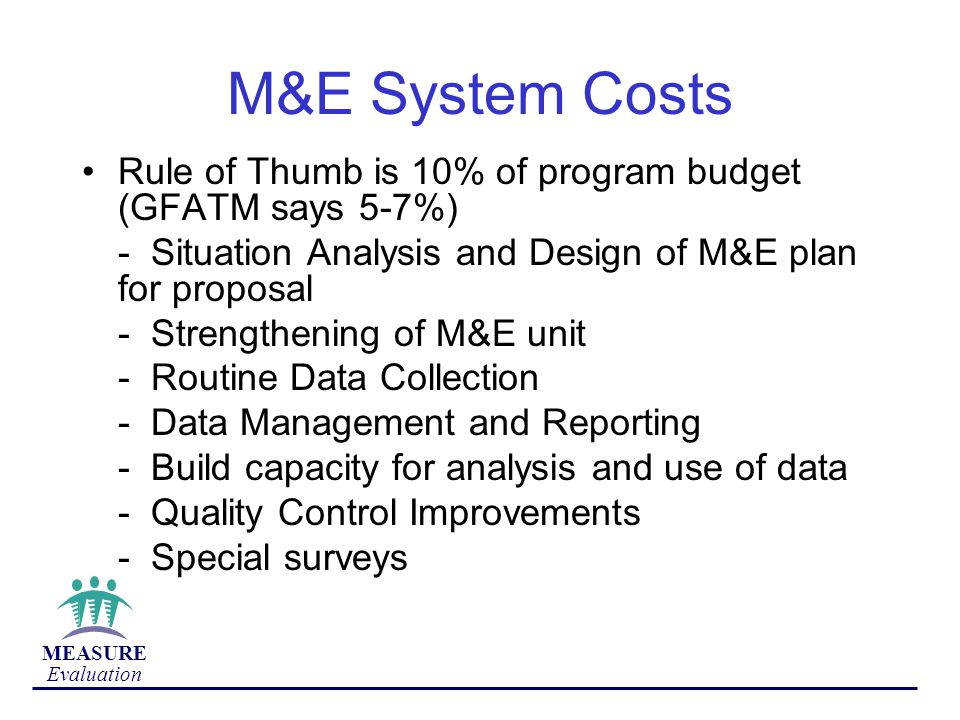 M&E System Costs Rule of Thumb is 10% of program budget (GFATM says 5-7%) - Situation Analysis and Design of M&E plan for proposal.