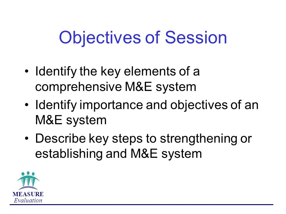 Objectives of Session Identify the key elements of a comprehensive M&E system. Identify importance and objectives of an M&E system.