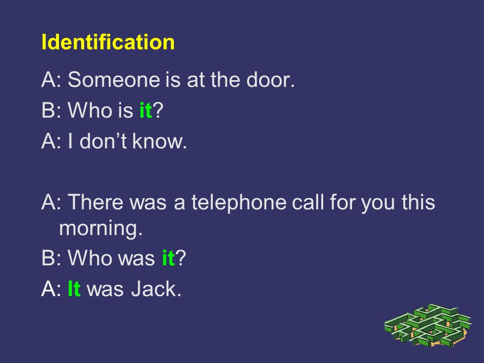 Identification A: Someone is at the door. B: Who is it A: I don't know. A: There was a telephone call for you this morning.