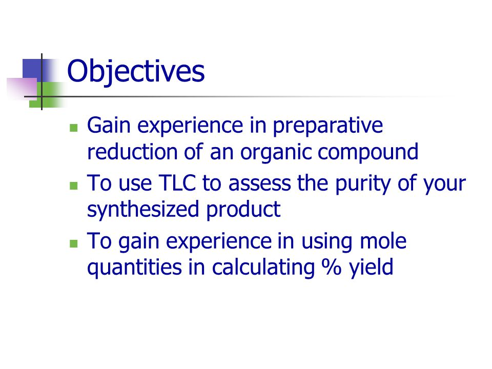 Objectives Gain experience in preparative reduction of an organic compound. To use TLC to assess the purity of your synthesized product.