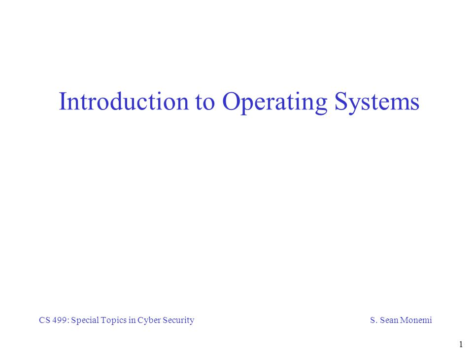 intro to operating system Overview introduction to operating systems is a graduate-level introductory course in operating systems this course teaches basic operating system abstractions, mechanisms, and their implementations.