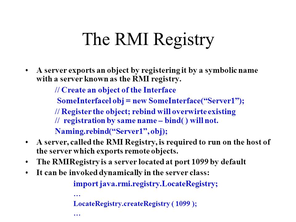 The RMI Registry A server exports an object by registering it by a symbolic name with a server known as the RMI registry.