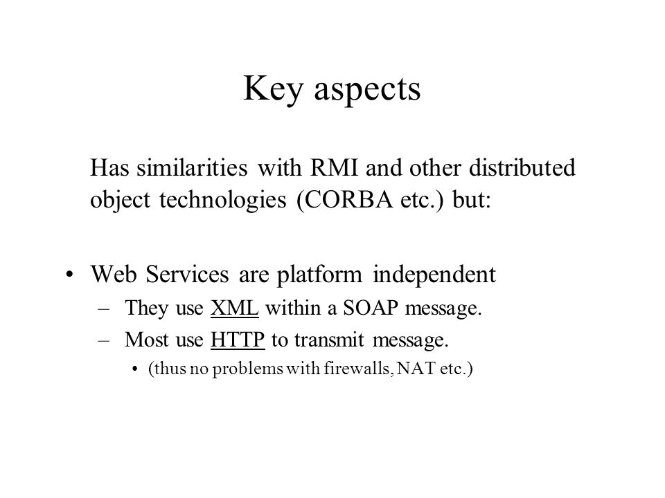 Key aspects Has similarities with RMI and other distributed object technologies (CORBA etc.) but: Web Services are platform independent.