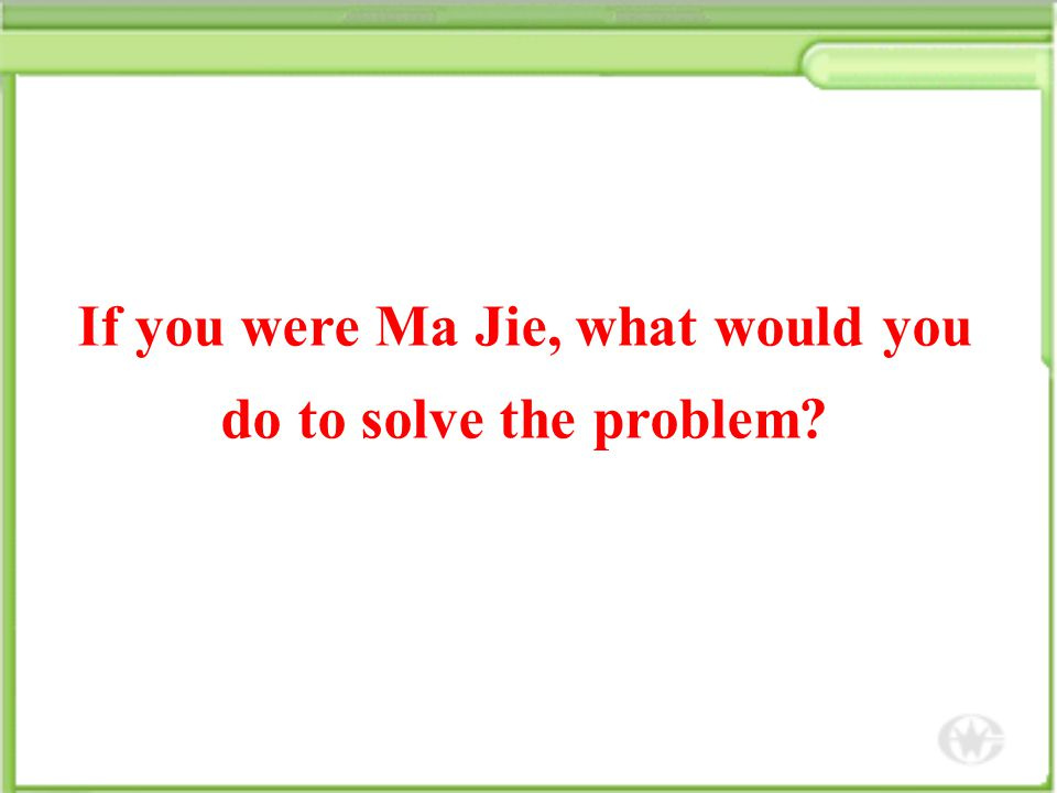If you were Ma Jie, what would you do to solve the problem