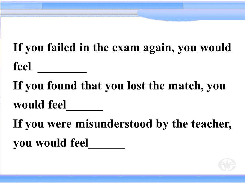 If you failed in the exam again, you would feel ________
