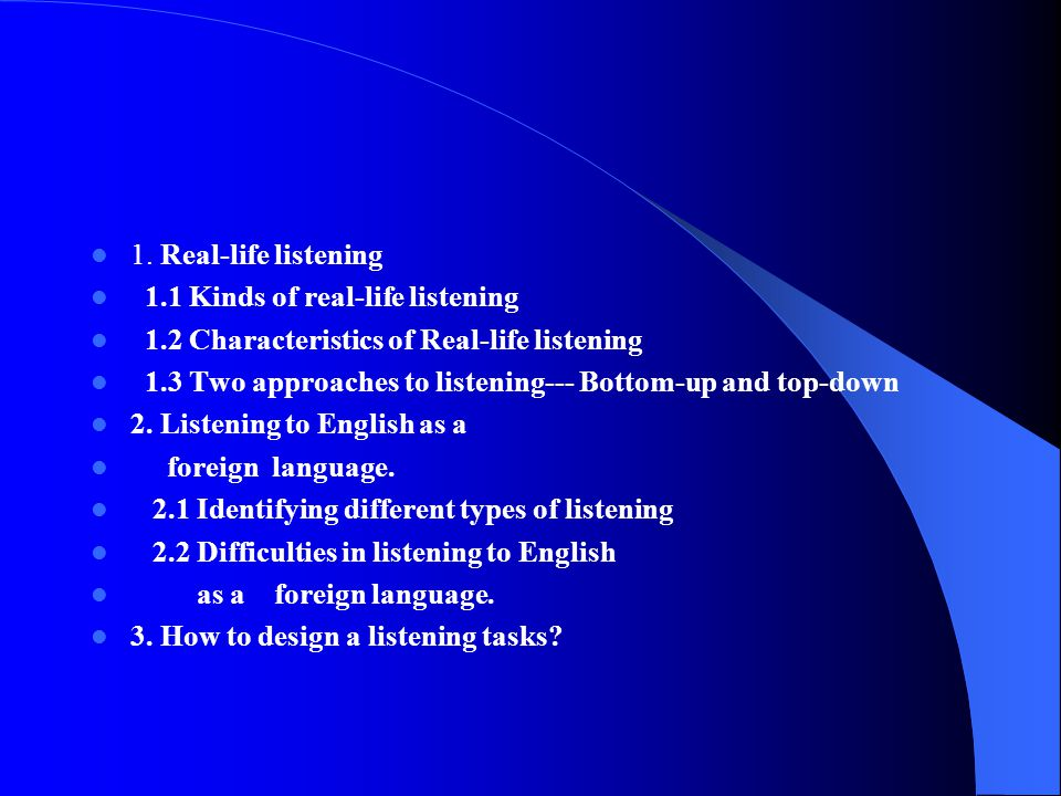 1. Real-life listening 1.1 Kinds of real-life listening. 1.2 Characteristics of Real-life listening.
