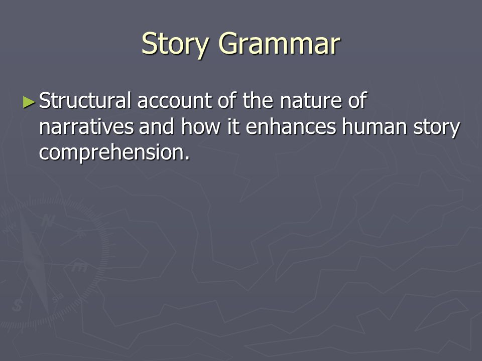 Story Grammar Structural account of the nature of narratives and how it enhances human story comprehension.