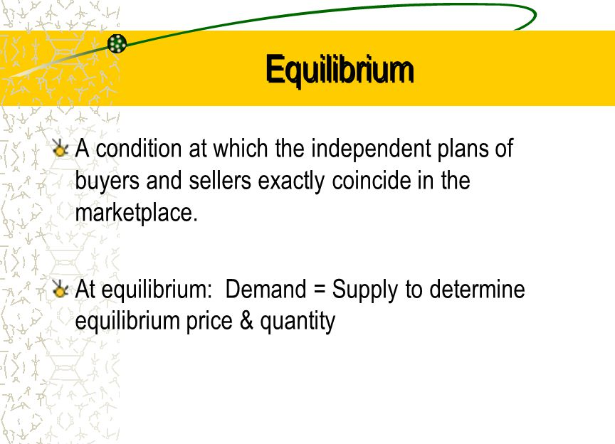 Equilibrium A condition at which the independent plans of buyers and sellers exactly coincide in the marketplace.