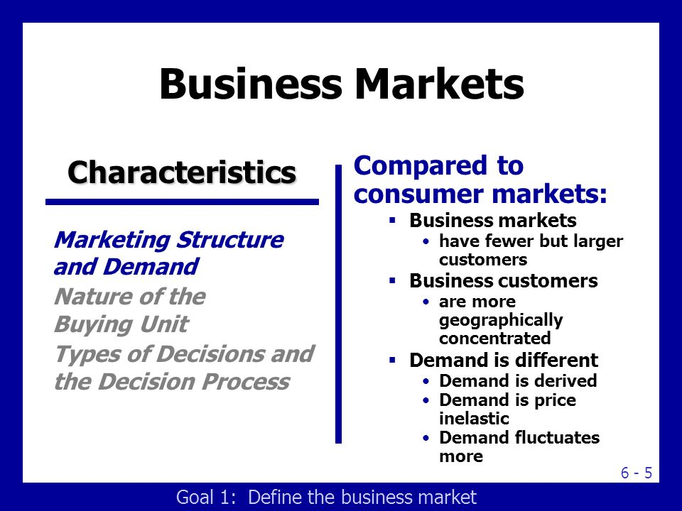 Business Markets Characteristics Compared to consumer purchases: