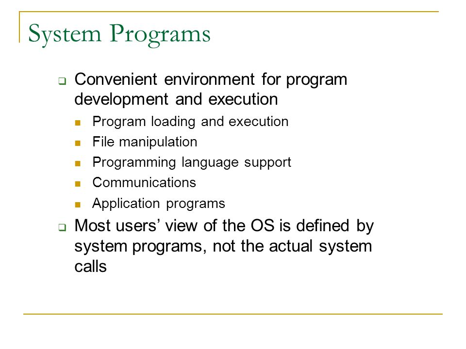 System Programs Convenient environment for program development and execution. Program loading and execution.