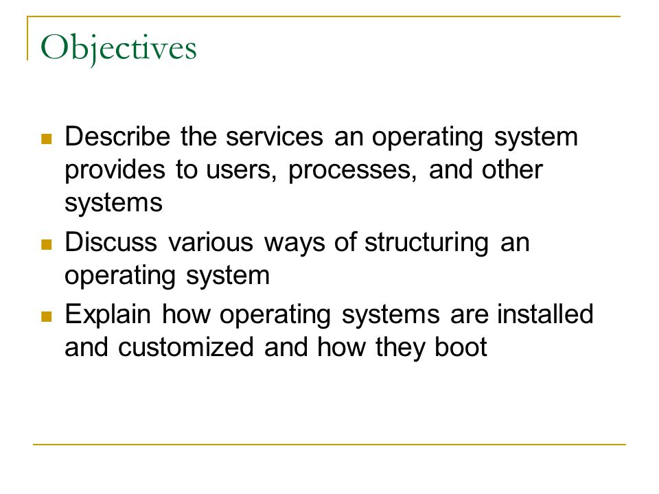 Objectives Describe the services an operating system provides to users, processes, and other systems.