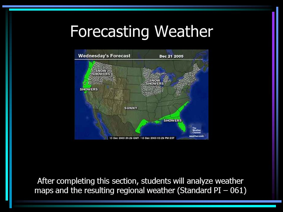 Forecasting Weather After completing this section, students will analyze weather maps and the resulting regional weather (Standard PI – 061)