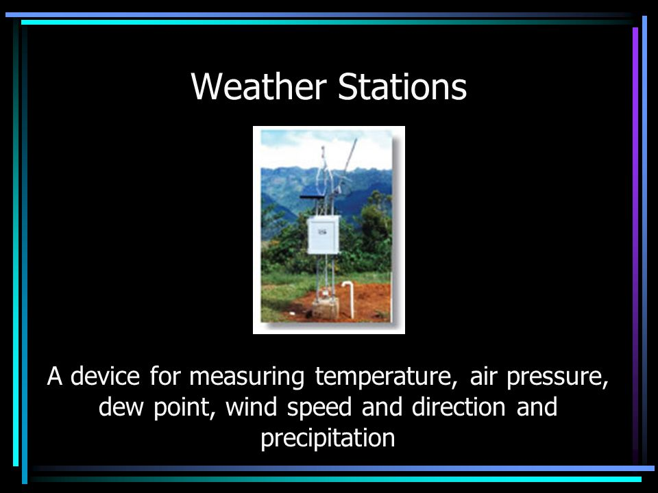 Weather Stations A device for measuring temperature, air pressure, dew point, wind speed and direction and precipitation.