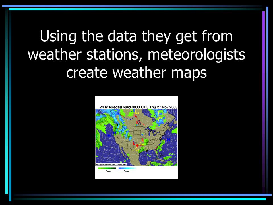 Using the data they get from weather stations, meteorologists create weather maps