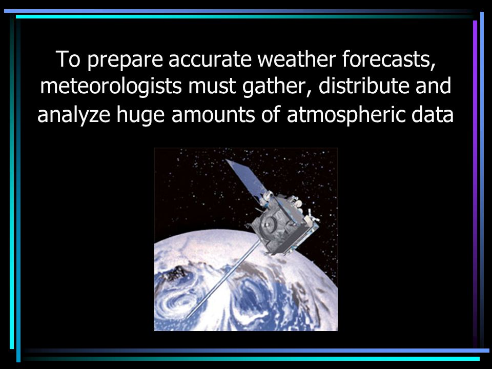 To prepare accurate weather forecasts, meteorologists must gather, distribute and analyze huge amounts of atmospheric data