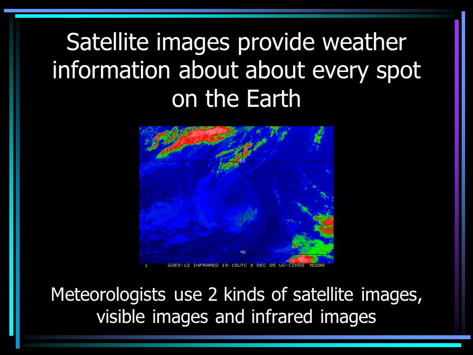 Satellite images provide weather information about about every spot on the Earth