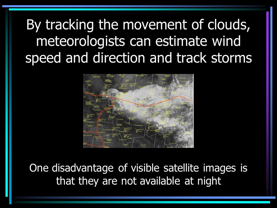 By tracking the movement of clouds, meteorologists can estimate wind speed and direction and track storms