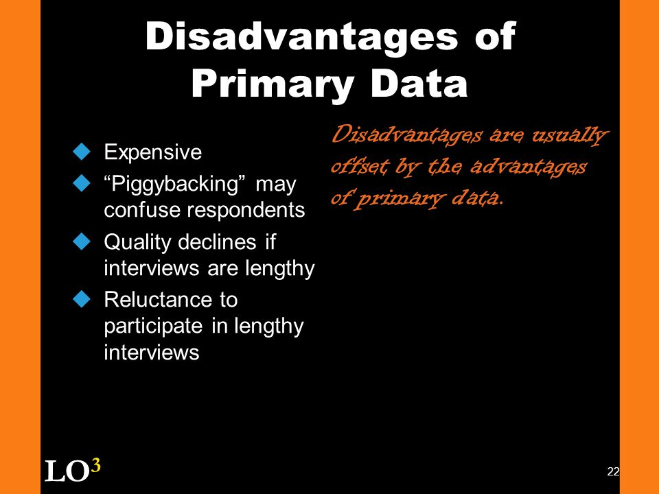 advantages and disadvantages of primary data Features, advantages and disadvantages of observation  in the collection of  the primary information that is reliable in nature in  very direct method for  collecting data or information – best for the study of human behavior 2.