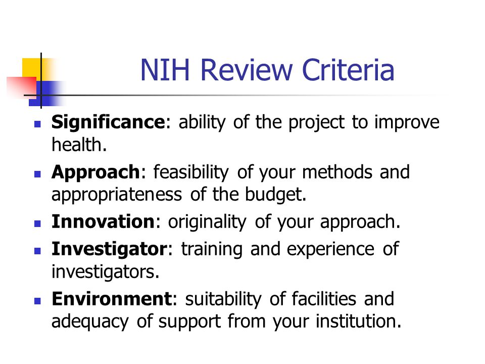 NIH Review Criteria Significance: ability of the project to improve health. Approach: feasibility of your methods and appropriateness of the budget.