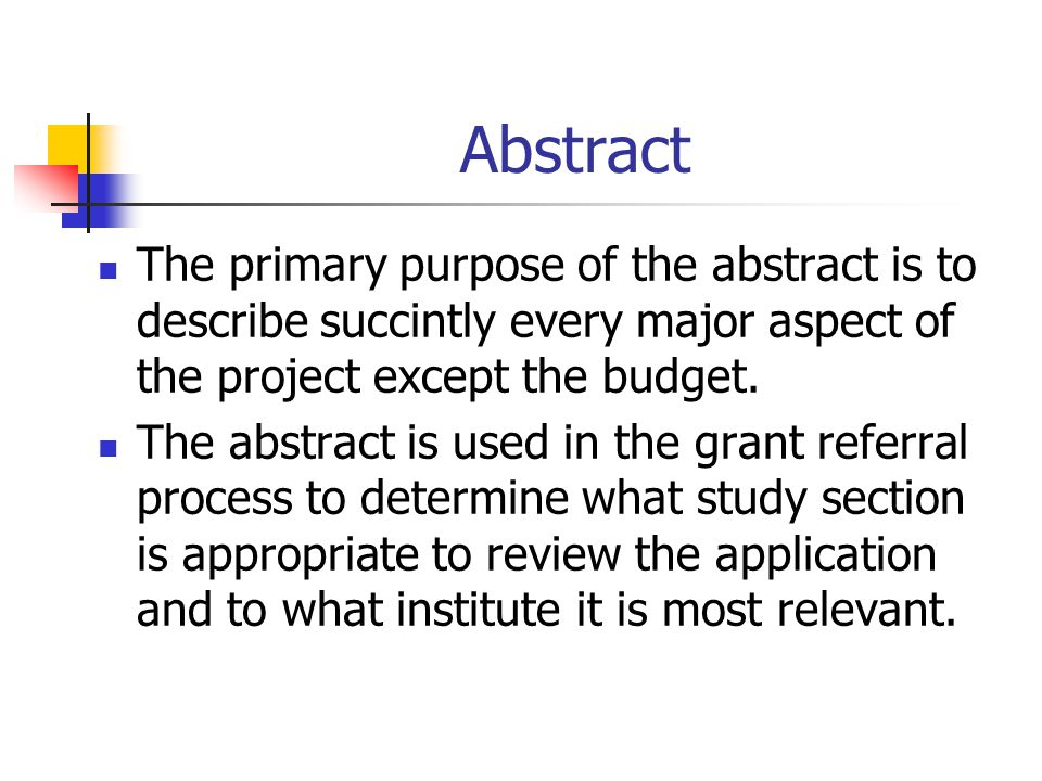Abstract The primary purpose of the abstract is to describe succintly every major aspect of the project except the budget.