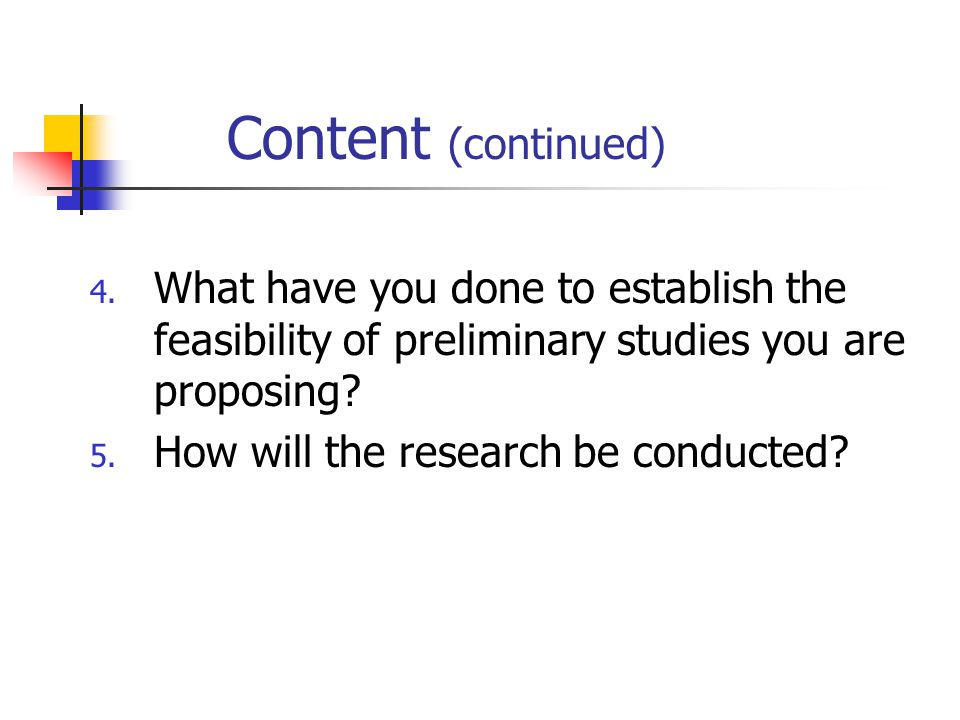 Content (continued) What have you done to establish the feasibility of preliminary studies you are proposing