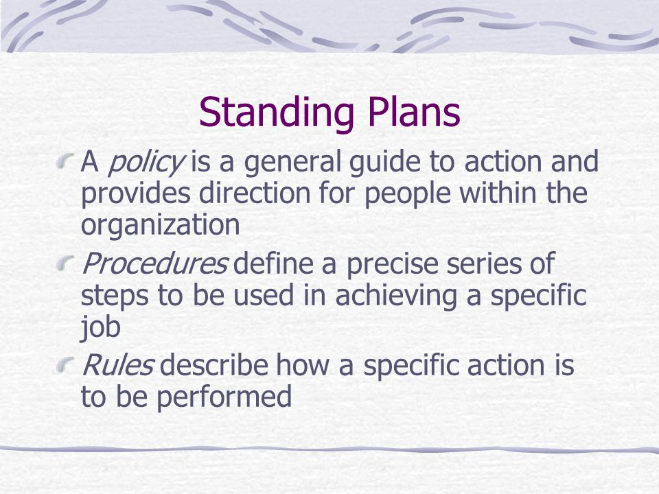 Standing Plans A policy is a general guide to action and provides direction for people within the organization.