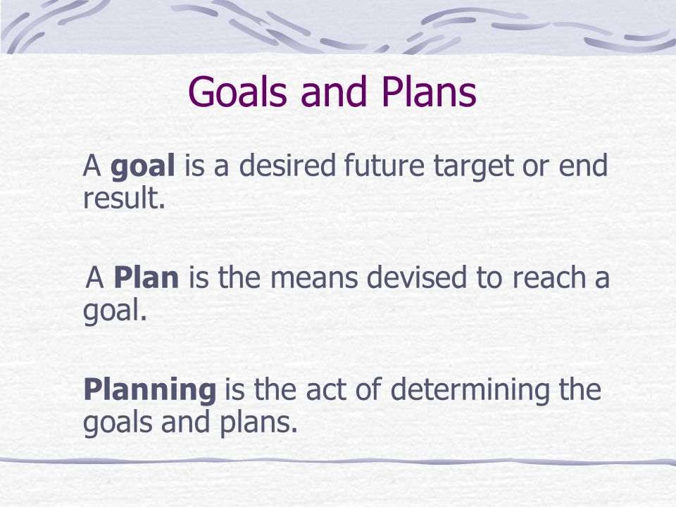 Goals and Plans A Plan is the means devised to reach a goal.