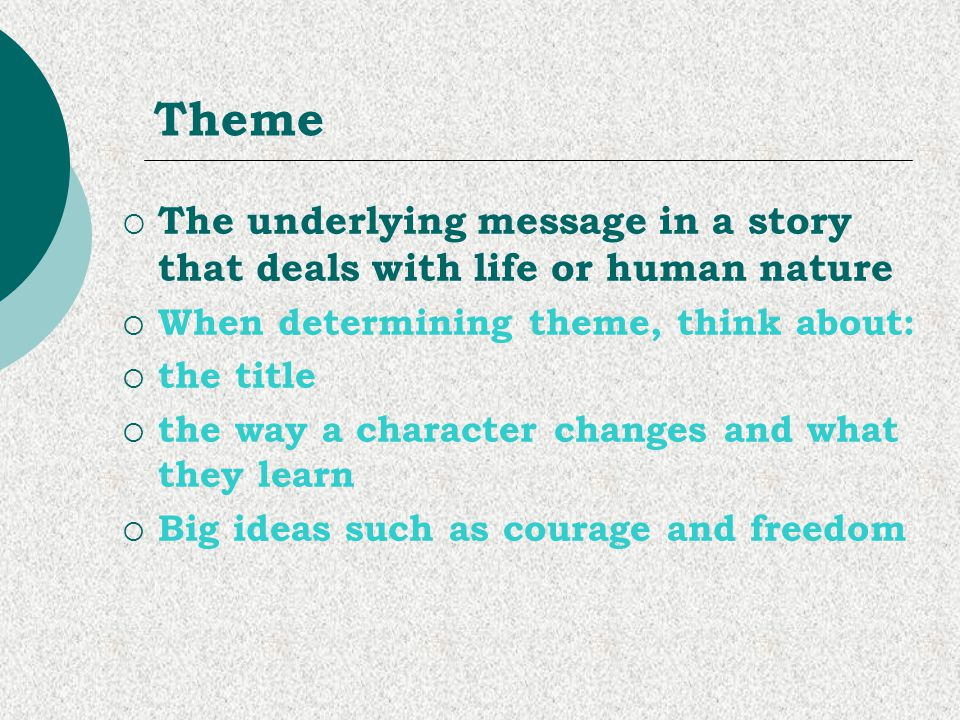 Theme The underlying message in a story that deals with life or human nature. When determining theme, think about: