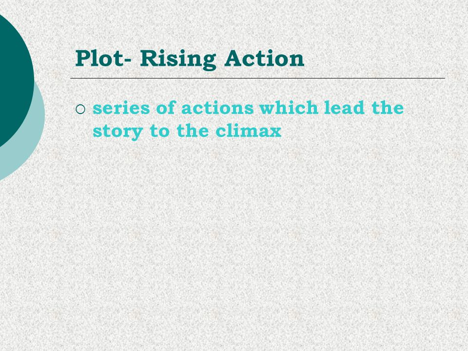 Plot- Rising Action series of actions which lead the story to the climax