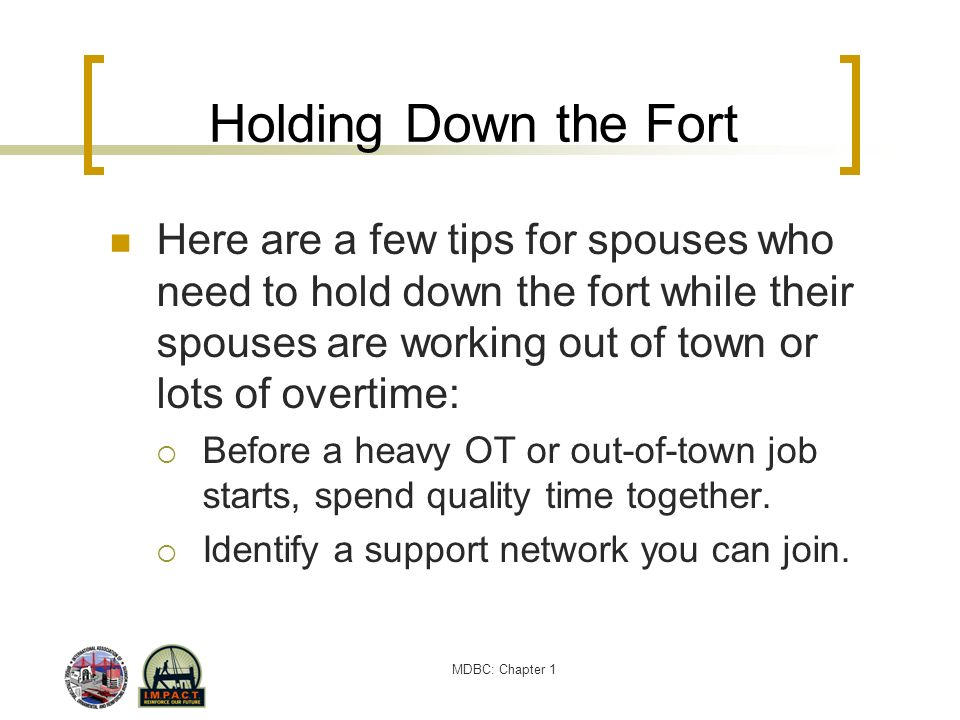 Holding Down the Fort Here are a few tips for spouses who need to hold down the fort while their spouses are working out of town or lots of overtime: