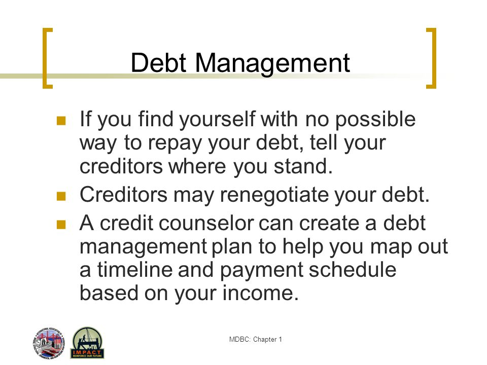 Debt Management If you find yourself with no possible way to repay your debt, tell your creditors where you stand.