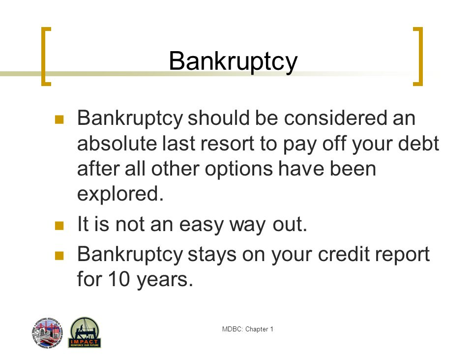 Bankruptcy Bankruptcy should be considered an absolute last resort to pay off your debt after all other options have been explored.