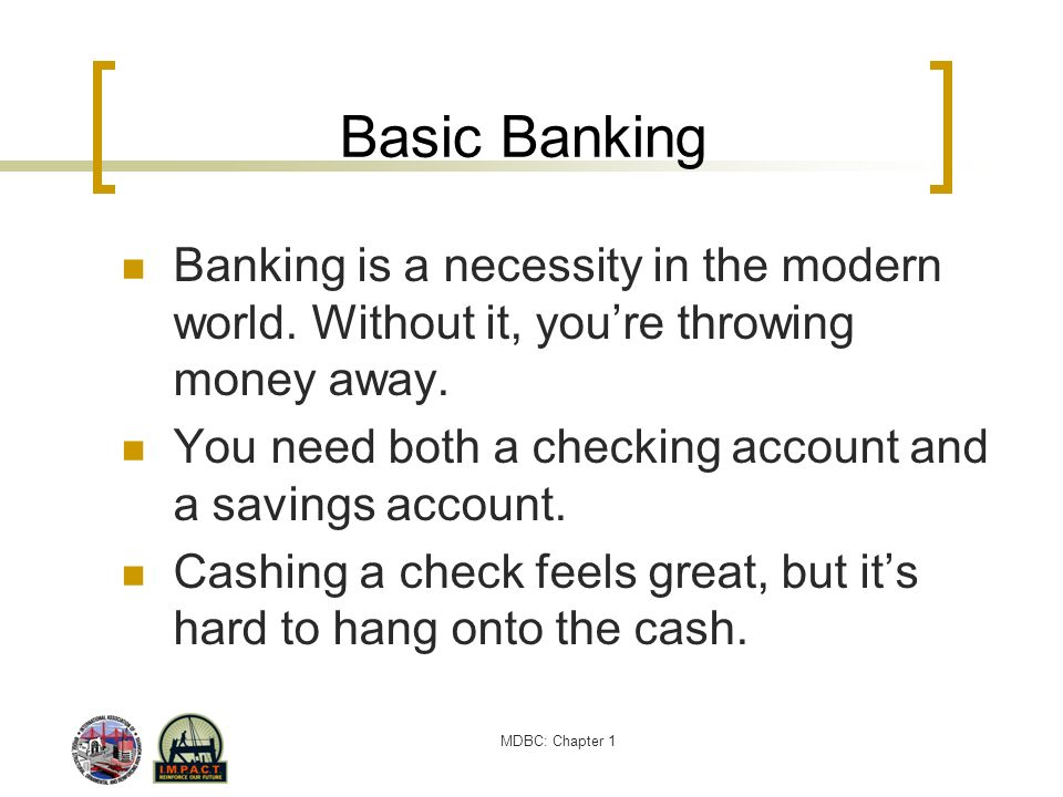 Basic Banking Banking is a necessity in the modern world. Without it, you're throwing money away.