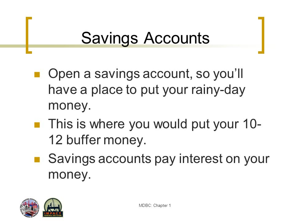 Savings Accounts Open a savings account, so you'll have a place to put your rainy-day money. This is where you would put your 10-12 buffer money.