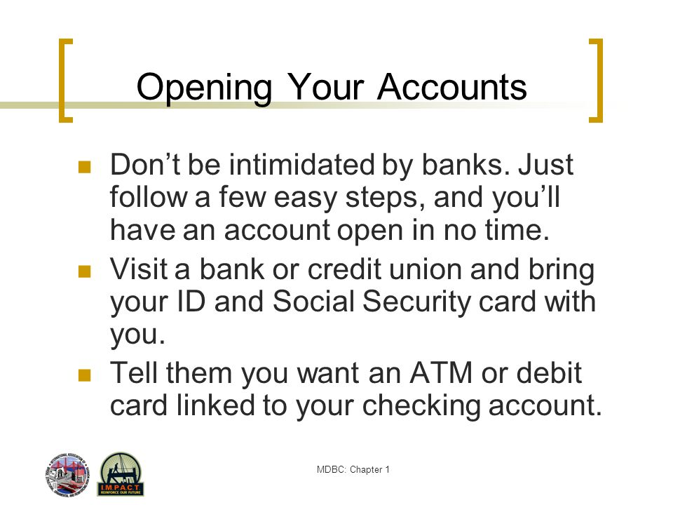 Opening Your Accounts Don't be intimidated by banks. Just follow a few easy steps, and you'll have an account open in no time.