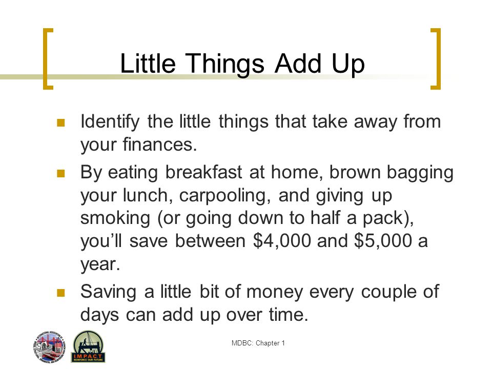 Little Things Add Up Identify the little things that take away from your finances.