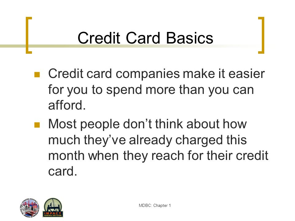 Credit Card Basics Credit card companies make it easier for you to spend more than you can afford.
