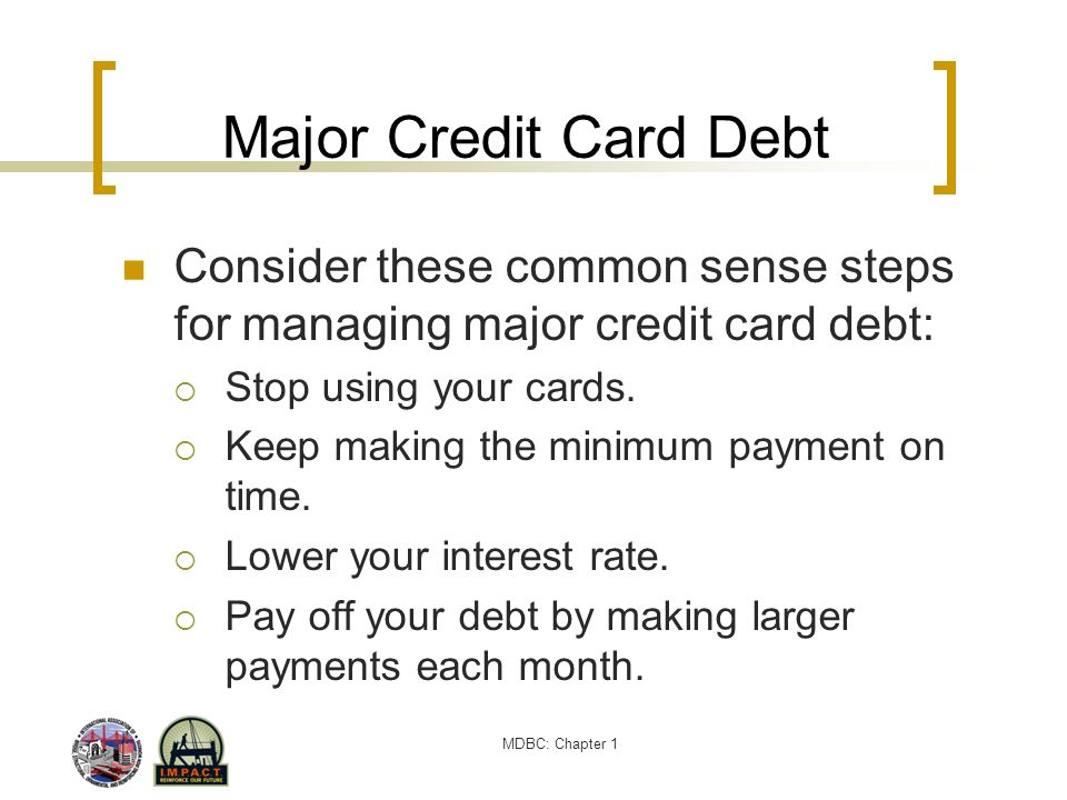 Major Credit Card Debt Consider these common sense steps for managing major credit card debt: Stop using your cards.