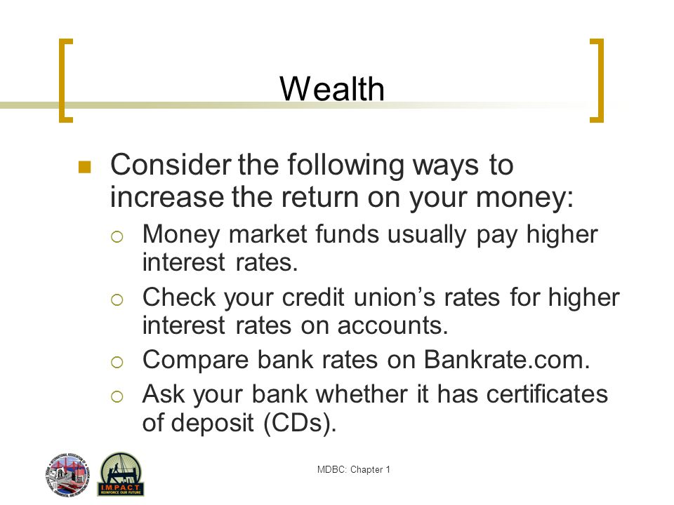 Wealth Consider the following ways to increase the return on your money: Money market funds usually pay higher interest rates.