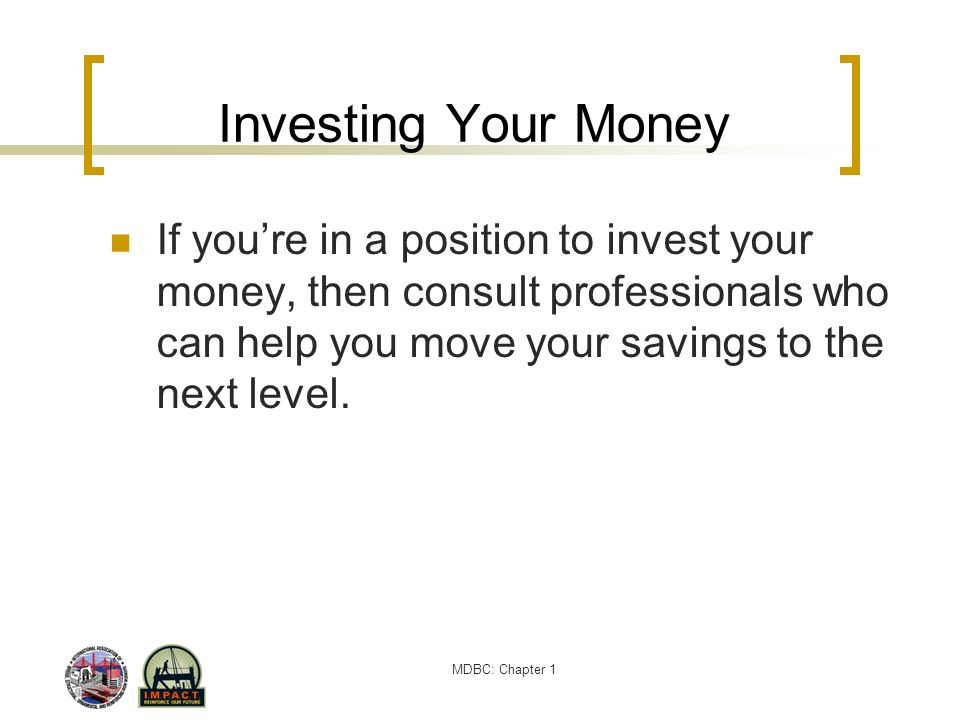 Investing Your Money If you're in a position to invest your money, then consult professionals who can help you move your savings to the next level.