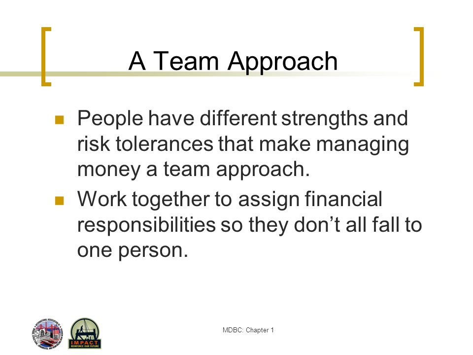 A Team Approach People have different strengths and risk tolerances that make managing money a team approach.