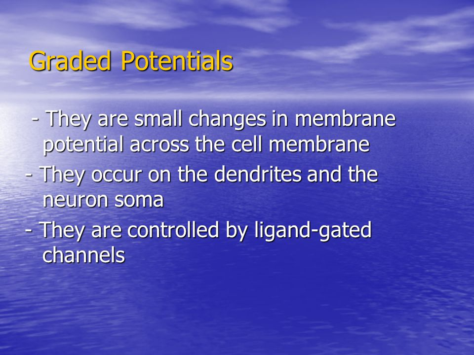 Graded Potentials - They are small changes in membrane potential across the cell membrane. - They occur on the dendrites and the neuron soma.